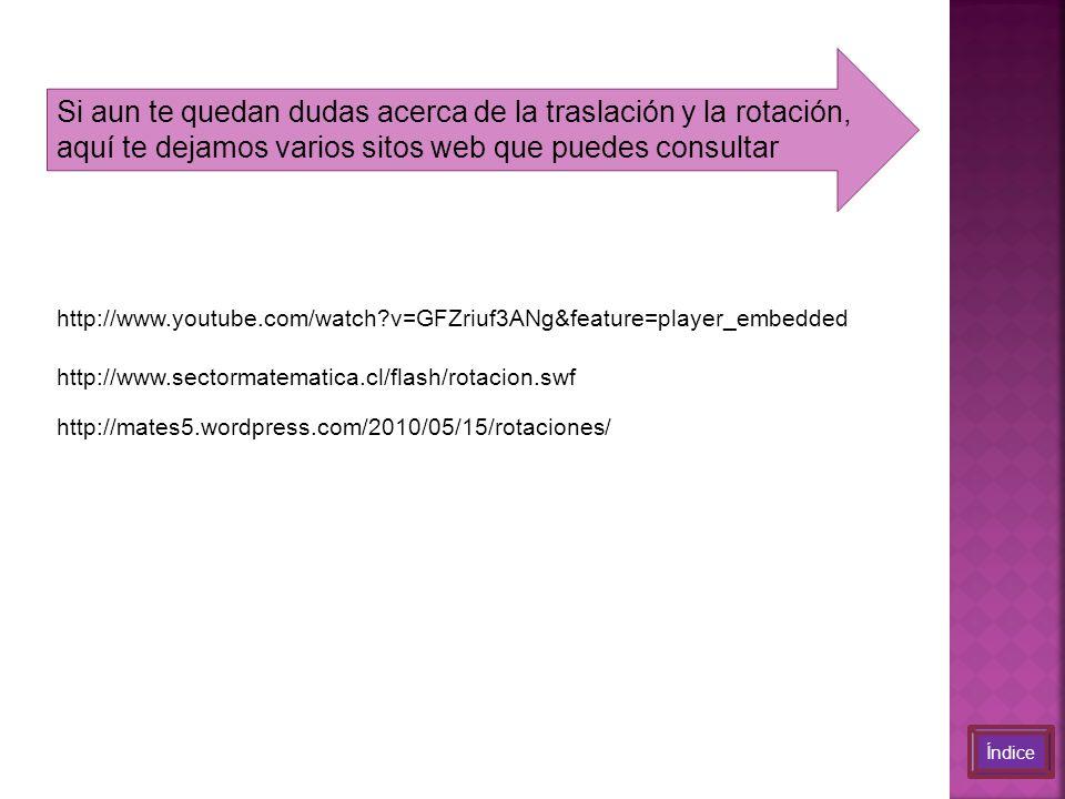 Si aun te quedan dudas acerca de la traslación y la rotación, aquí te dejamos varios sitos web que puedes consultar Índice http://www.youtube.com/watch?v=GFZriuf3ANg&feature=player_embedded http://www.sectormatematica.cl/flash/rotacion.swf http://mates5.wordpress.com/2010/05/15/rotaciones/