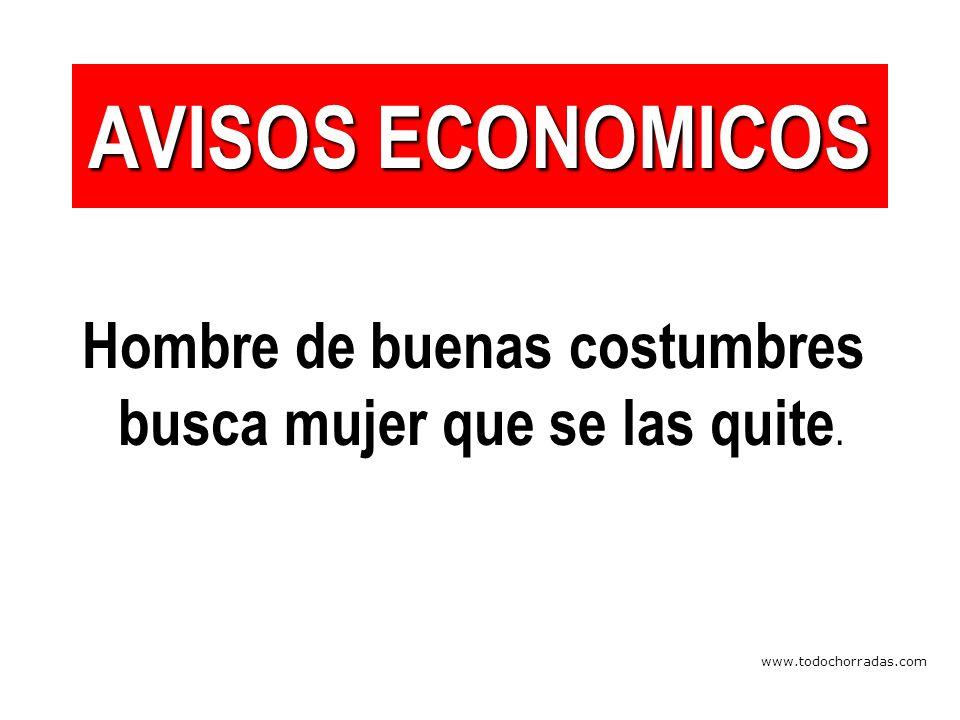 www.todochorradas.com AVISOS ECONOMICOS Hombre de buenas costumbres busca mujer que se las quite.