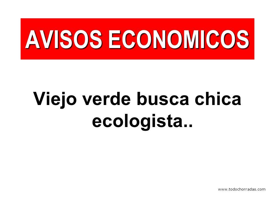 www.todochorradas.com AVISOS ECONOMICOS Viejo verde busca chica ecologista..