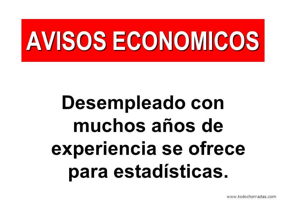 www.todochorradas.com AVISOS ECONOMICOS Desempleado con muchos años de experiencia se ofrece para estadísticas.