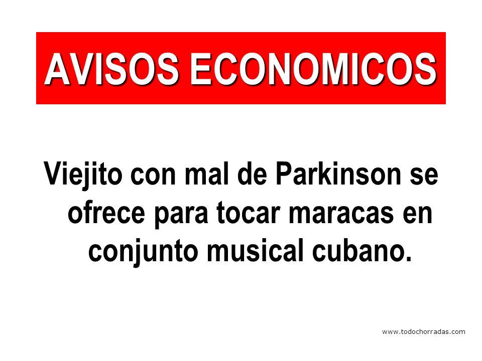 www.todochorradas.com AVISOS ECONOMICOS Viejito con mal de Parkinson se ofrece para tocar maracas en conjunto musical cubano.