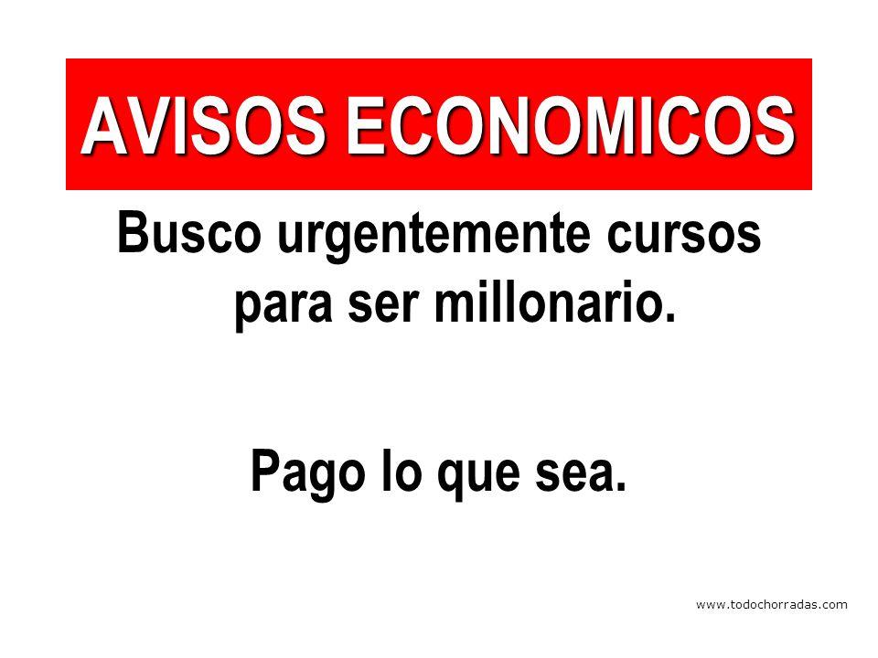 www.todochorradas.com AVISOS ECONOMICOS Busco urgentemente cursos para ser millonario.