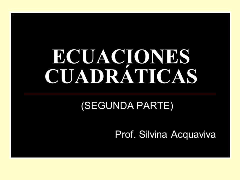 ECUACIONES CUADRÁTICAS (SEGUNDA PARTE) Prof. Silvina Acquaviva
