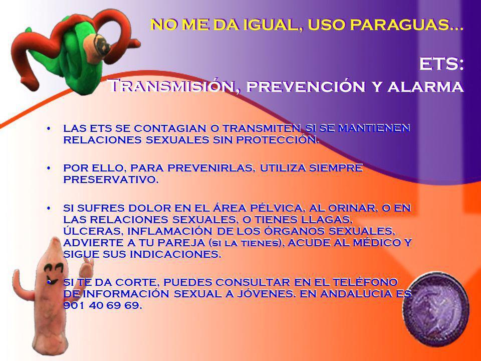 ETS: Transmisión, prevención y alarma LAS ETS SE CONTAGIAN O TRANSMITEN SI SE MANTIENEN RELACIONES SEXUALES SIN PROTECCIÓN. POR ELLO, PARA PREVENIRLAS