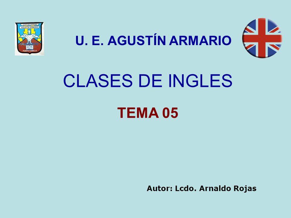 CLASES DE INGLES U. E. AGUSTÍN ARMARIO TEMA 05 Autor: Lcdo. Arnaldo Rojas