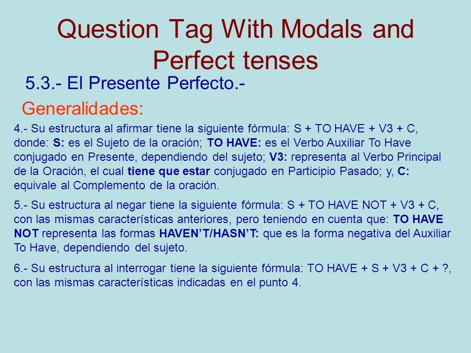 Question Tag With Modals and Perfect tenses 5.3.- El Presente Perfecto.- Generalidades: 4.- Su estructura al afirmar tiene la siguiente fórmula: S + TO HAVE + V3 + C, donde: S: es el Sujeto de la oración; TO HAVE: es el Verbo Auxiliar To Have conjugado en Presente, dependiendo del sujeto; V3: representa al Verbo Principal de la Oración, el cual tiene que estar conjugado en Participio Pasado; y, C: equivale al Complemento de la oración.