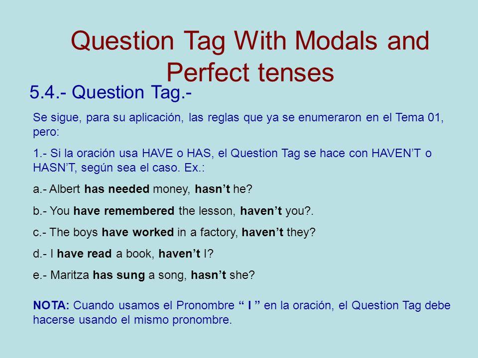 5.4.- Question Tag.- Se sigue, para su aplicación, las reglas que ya se enumeraron en el Tema 01, pero: 1.- Si la oración usa HAVE o HAS, el Question