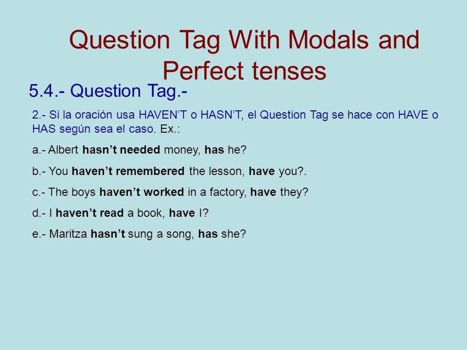 5.4.- Question Tag.- 2.- Si la oración usa HAVENT o HASNT, el Question Tag se hace con HAVE o HAS según sea el caso. Ex.: a.- Albert hasnt needed mone