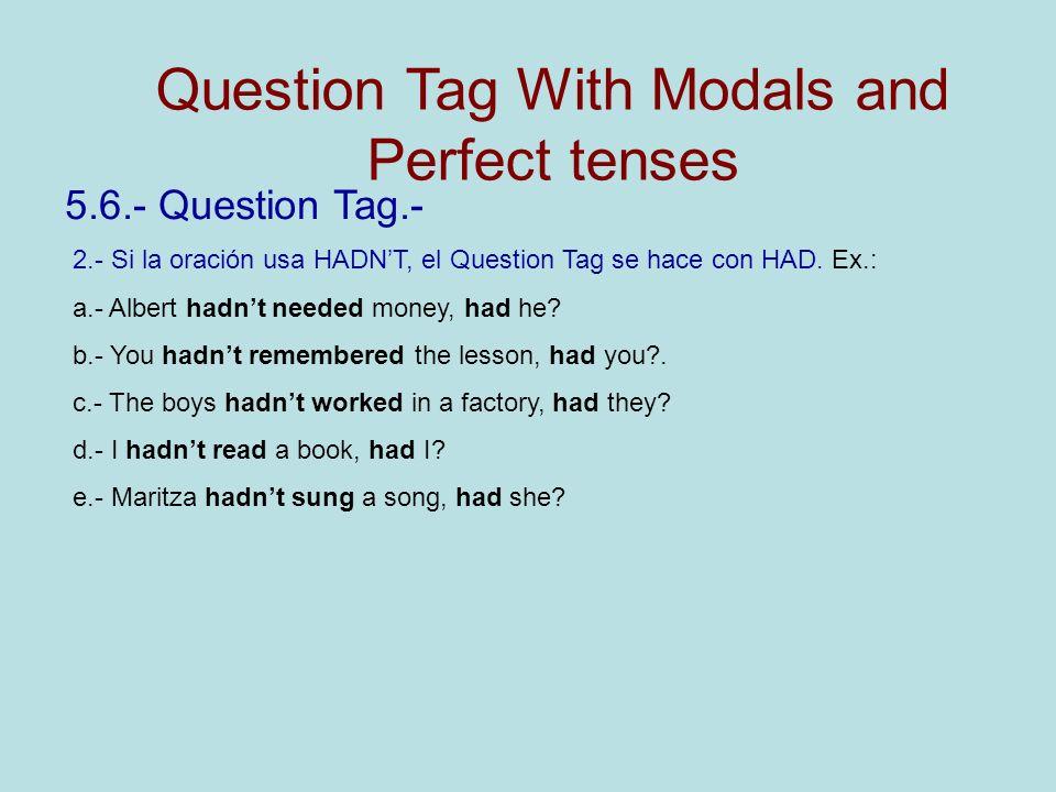 5.6.- Question Tag.- 2.- Si la oración usa HADNT, el Question Tag se hace con HAD. Ex.: a.- Albert hadnt needed money, had he? b.- You hadnt remembere