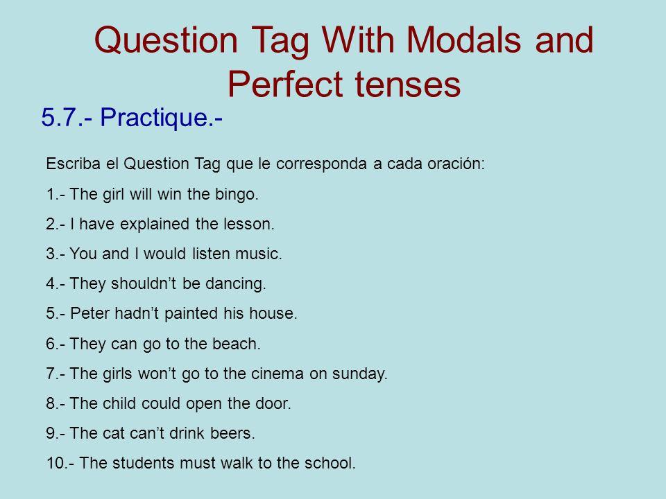 5.7.- Practique.- Escriba el Question Tag que le corresponda a cada oración: 1.- The girl will win the bingo. 2.- I have explained the lesson. 3.- You