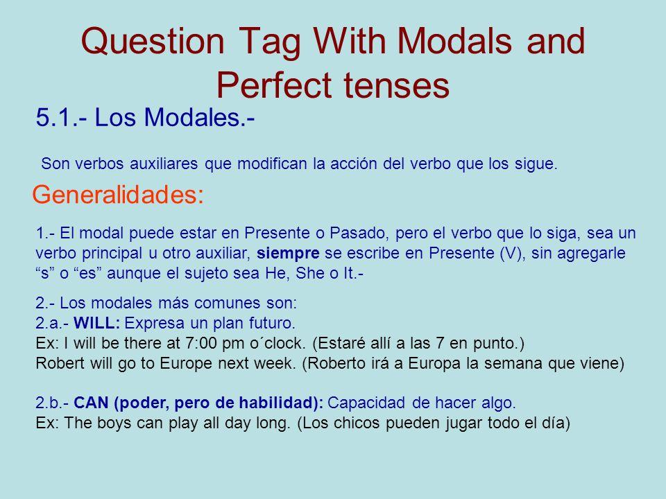 Question Tag With Modals and Perfect tenses 5.1.- Los Modales.- Son verbos auxiliares que modifican la acción del verbo que los sigue. Generalidades: