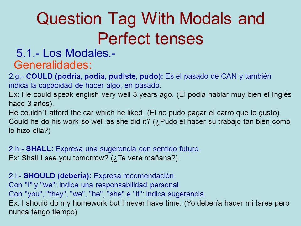 Question Tag With Modals and Perfect tenses 5.1.- Los Modales.- Generalidades: 2.g.- COULD (podría, podía, pudiste, pudo): Es el pasado de CAN y también indica la capacidad de hacer algo, en pasado.