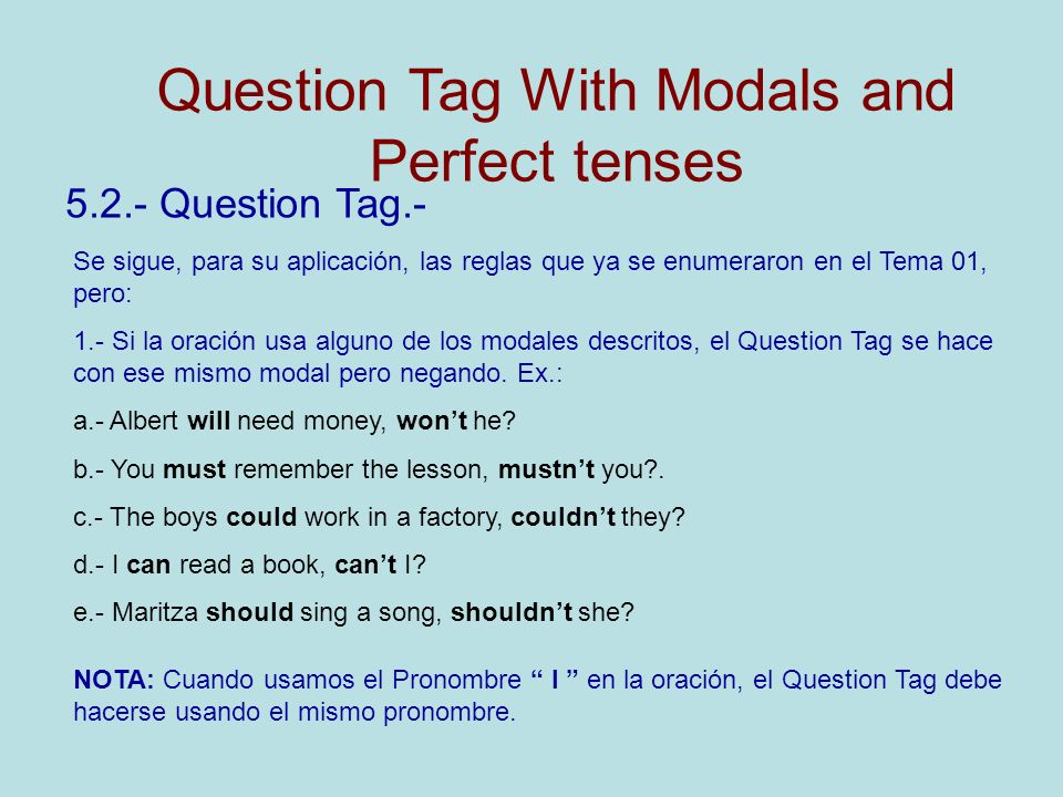5.2.- Question Tag.- Se sigue, para su aplicación, las reglas que ya se enumeraron en el Tema 01, pero: 1.- Si la oración usa alguno de los modales descritos, el Question Tag se hace con ese mismo modal pero negando.