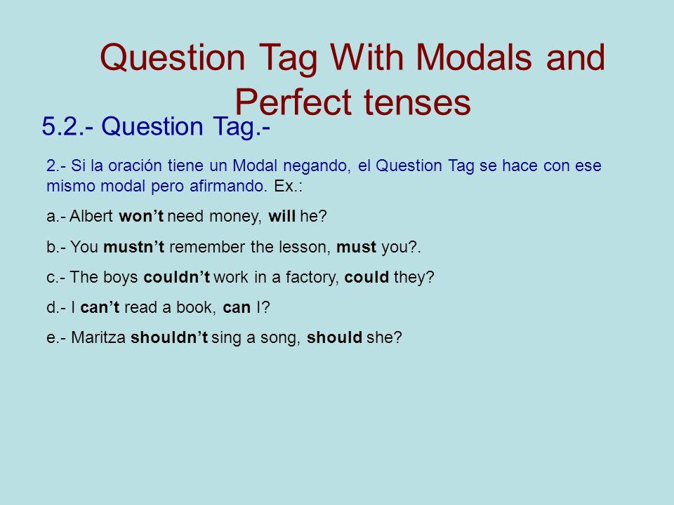 5.2.- Question Tag.- 2.- Si la oración tiene un Modal negando, el Question Tag se hace con ese mismo modal pero afirmando. Ex.: a.- Albert wont need m