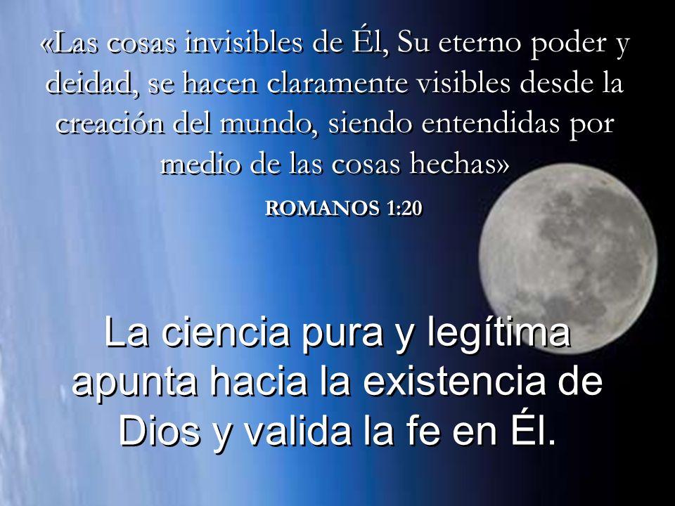 ROMANOS 1:20 La ciencia pura y legítima apunta hacia la existencia de Dios y valida la fe en Él.