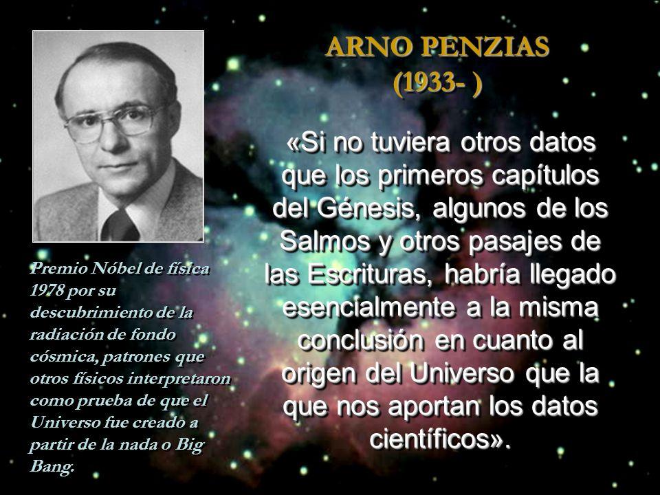 ARNO PENZIAS (1933- ) «Si no tuviera otros datos que los primeros capítulos del Génesis, algunos de los Salmos y otros pasajes de las Escrituras, habría llegado esencialmente a la misma conclusión en cuanto al origen del Universo que la que nos aportan los datos científicos».