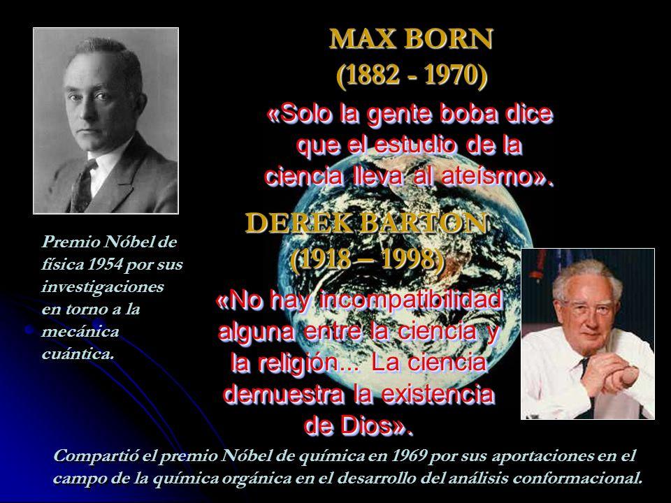 MAX BORN (1882 - 1970) DEREK BARTON (1918 – 1998) «Solo la gente boba dice que el estudio de la ciencia lleva al ateísmo».