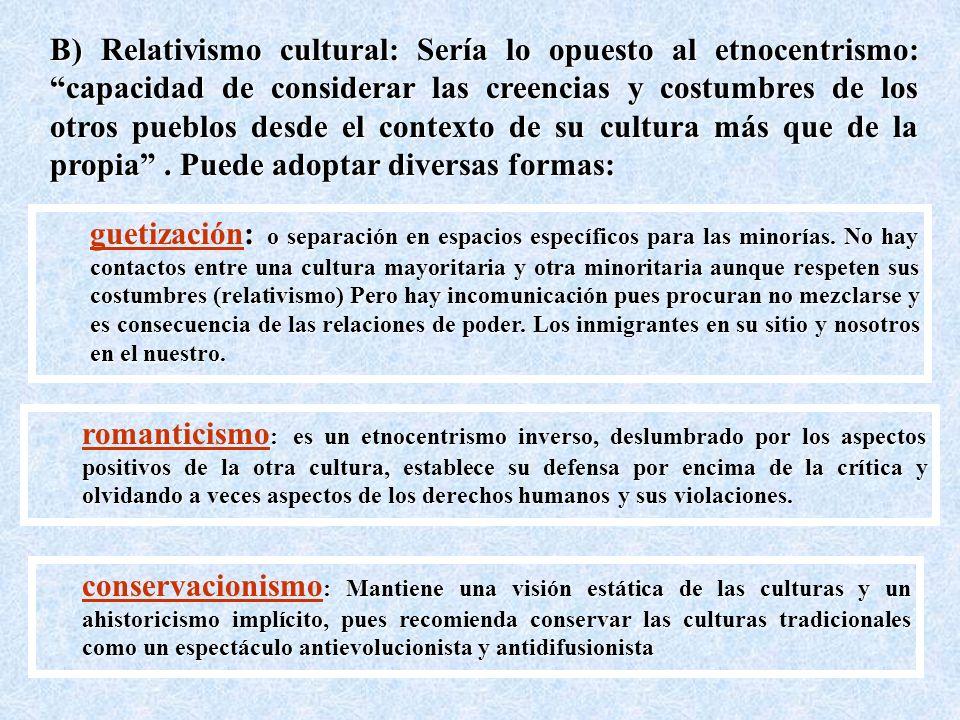 B) Relativismo cultural: Sería lo opuesto al etnocentrismo: capacidad de considerar las creencias y costumbres de los otros pueblos desde el contexto de su cultura más que de la propia.