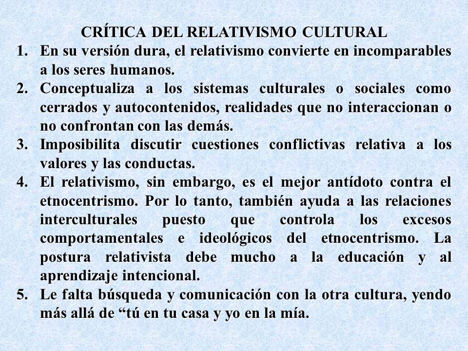 CRÍTICA DEL RELATIVISMO CULTURAL 1.En su versión dura, el relativismo convierte en incomparables a los seres humanos.
