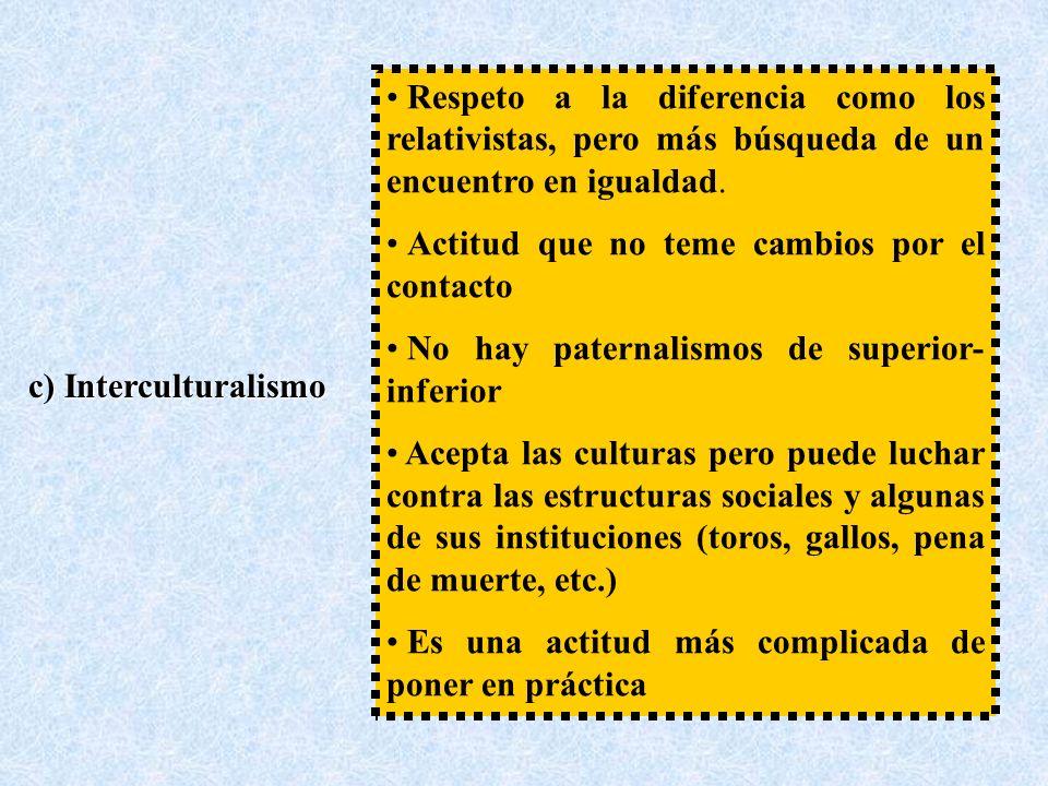 c) Interculturalismo Respeto a la diferencia como los relativistas, pero más búsqueda de un encuentro en igualdad.