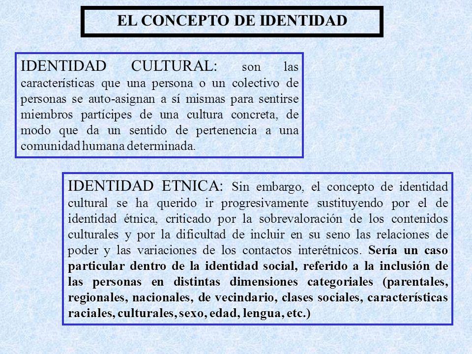 EL CONCEPTO DE IDENTIDAD IDENTIDAD CULTURAL: son las características que una persona o un colectivo de personas se auto-asignan a sí mismas para sentirse miembros partícipes de una cultura concreta, de modo que da un sentido de pertenencia a una comunidad humana determinada.