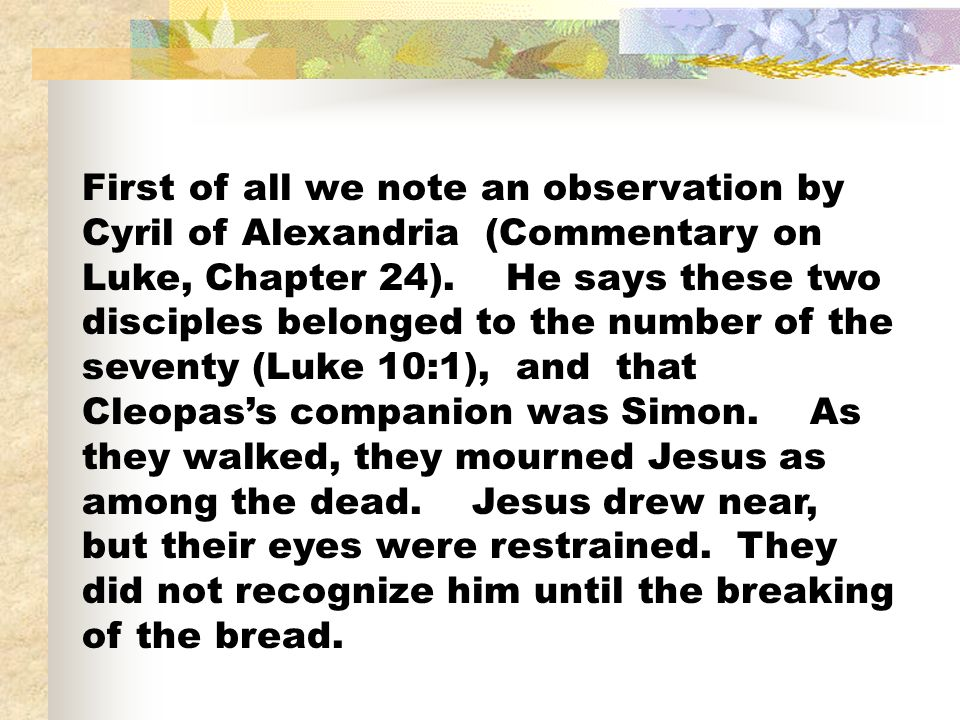 First of all we note an observation by Cyril of Alexandria (Commentary on Luke, Chapter 24). He says these two disciples belonged to the number of the