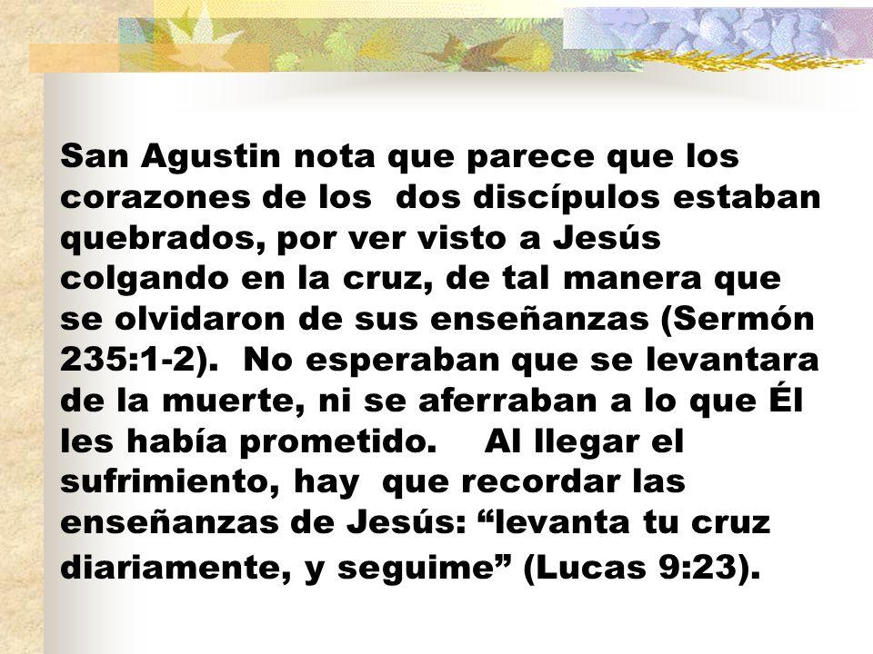 San Agustin nota que parece que los corazones de los dos discípulos estaban quebrados, por ver visto a Jesús colgando en la cruz, de tal manera que se olvidaron de sus enseñanzas (Sermón 235:1-2).