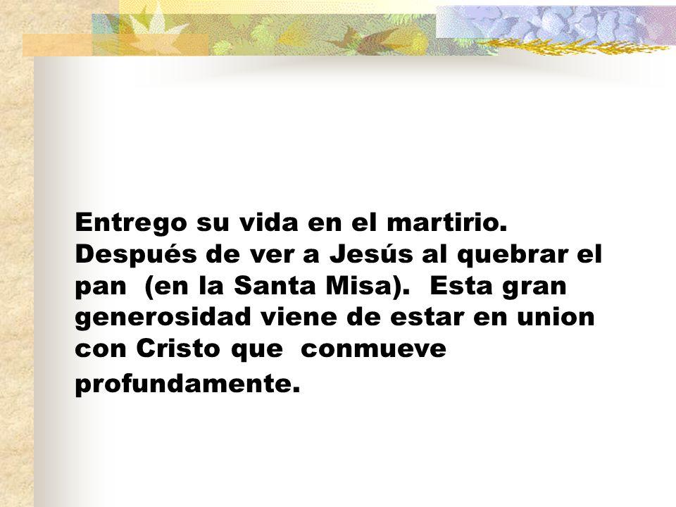 Entrego su vida en el martirio. Después de ver a Jesús al quebrar el pan (en la Santa Misa).