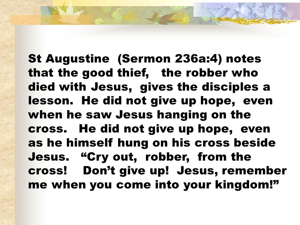 St Augustine (Sermon 236a:4) notes that the good thief, the robber who died with Jesus, gives the disciples a lesson.