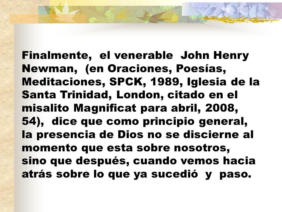 Finalmente, el venerable John Henry Newman, (en Oraciones, Poesías, Meditaciones, SPCK, 1989, Iglesia de la Santa Trinidad, London, citado en el misalito Magnificat para abril, 2008, 54), dice que como principio general, la presencia de Dios no se discierne al momento que esta sobre nosotros, sino que después, cuando vemos hacia atrás sobre lo que ya sucedió y paso.