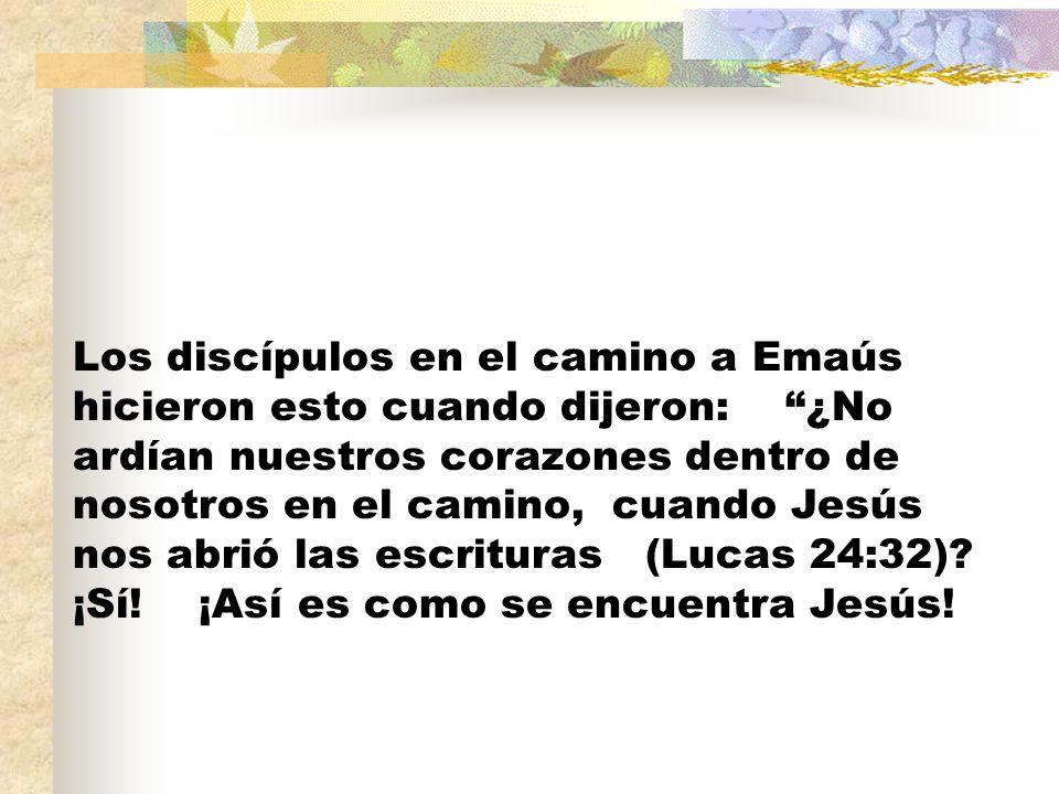 Los discípulos en el camino a Emaús hicieron esto cuando dijeron: ¿No ardían nuestros corazones dentro de nosotros en el camino, cuando Jesús nos abrió las escrituras (Lucas 24:32).