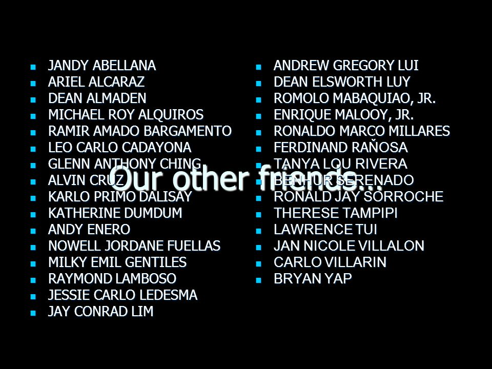 Our other friends… JANDY ABELLANA JANDY ABELLANA ARIEL ALCARAZ ARIEL ALCARAZ DEAN ALMADEN DEAN ALMADEN MICHAEL ROY ALQUIROS MICHAEL ROY ALQUIROS RAMIR