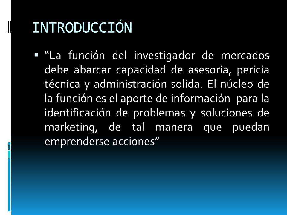 INTRODUCCIÓN La función del investigador de mercados debe abarcar capacidad de asesoría, pericia técnica y administración solida. El núcleo de la func