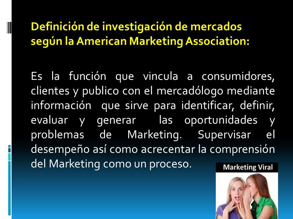 Definición de investigación de mercados según la American Marketing Association: Es la función que vincula a consumidores, clientes y publico con el m