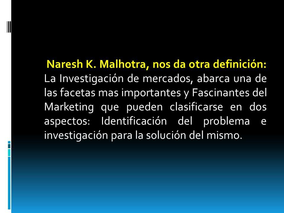 Naresh K. Malhotra, nos da otra definición: La Investigación de mercados, abarca una de las facetas mas importantes y Fascinantes del Marketing que pu