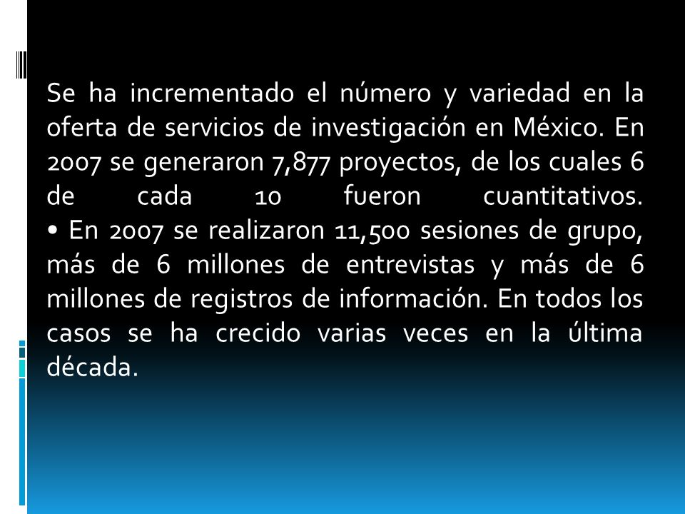 Se ha incrementado el número y variedad en la oferta de servicios de investigación en México. En 2007 se generaron 7,877 proyectos, de los cuales 6 de