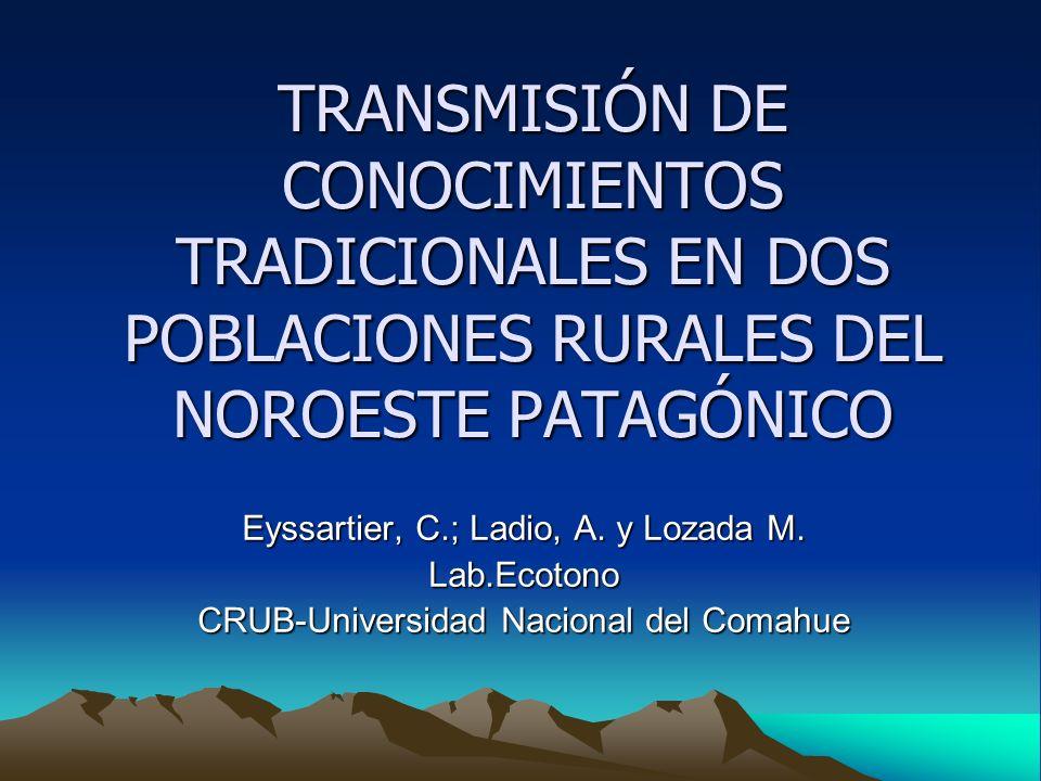 TRANSMISIÓN DE CONOCIMIENTOS TRADICIONALES EN DOS POBLACIONES RURALES DEL NOROESTE PATAGÓNICO Eyssartier, C.; Ladio, A.