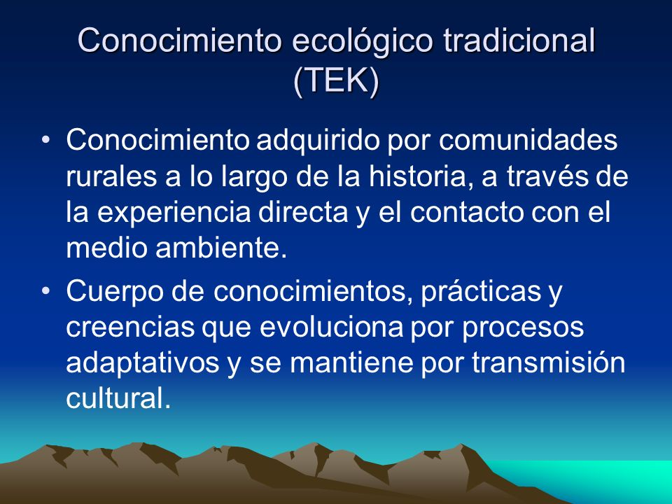 Conocimiento ecológico tradicional (TEK) Conocimiento adquirido por comunidades rurales a lo largo de la historia, a través de la experiencia directa y el contacto con el medio ambiente.