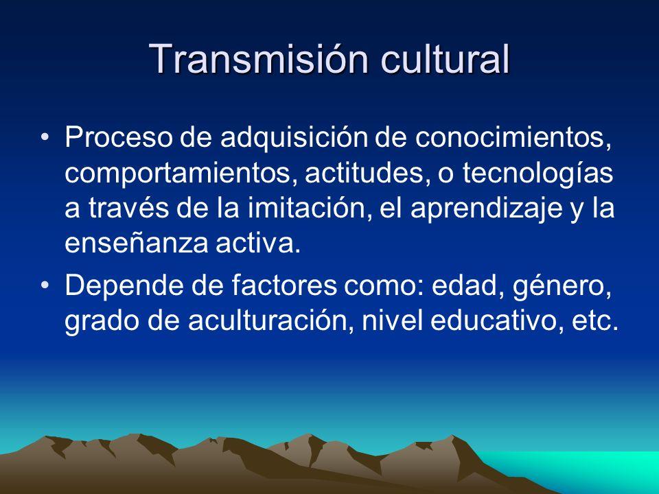 Transmisión cultural Proceso de adquisición de conocimientos, comportamientos, actitudes, o tecnologías a través de la imitación, el aprendizaje y la enseñanza activa.