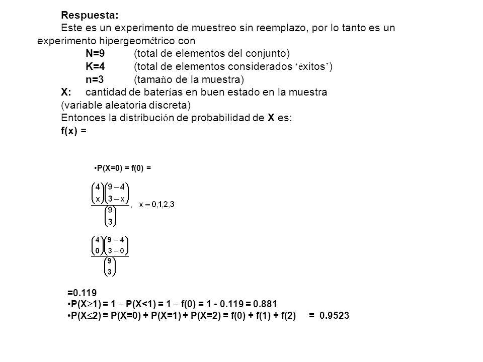 Respuesta: Este es un experimento de muestreo sin reemplazo, por lo tanto es un experimento hipergeom é trico con N=9(total de elementos del conjunto)