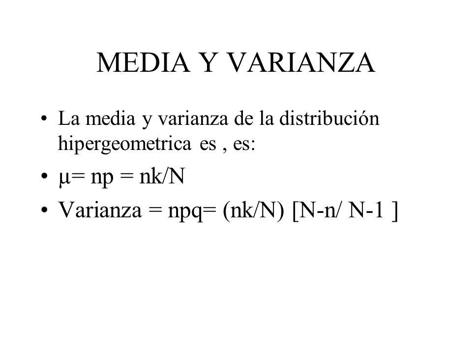 MEDIA Y VARIANZA La media y varianza de la distribución hipergeometrica es, es: µ= np = nk/N Varianza = npq= (nk/N) [N-n/ N-1 ]