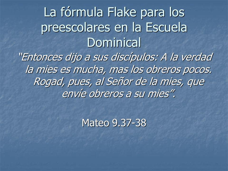 La fórmula Flake para los preescolares en la Escuela Dominical Entonces dijo a sus discípulos: A la verdad la mies es mucha, mas los obreros pocos. Ro