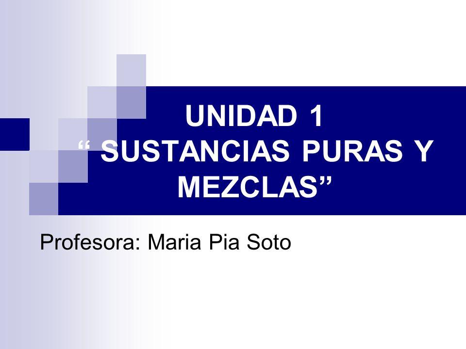 UNIDAD 1 SUSTANCIAS PURAS Y MEZCLAS Profesora: Maria Pia Soto