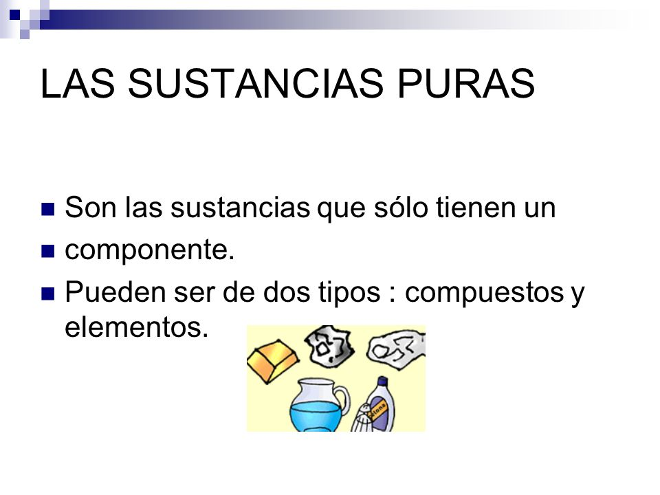 LAS SUSTANCIAS PURAS Son las sustancias que sólo tienen un componente. Pueden ser de dos tipos : compuestos y elementos.