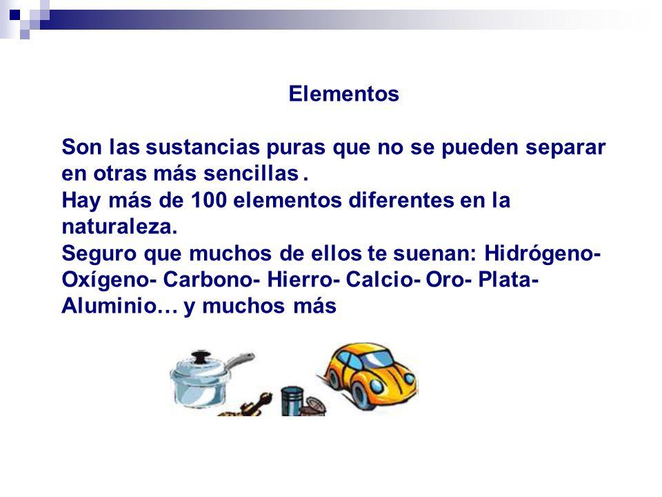 Elementos Son las sustancias puras que no se pueden separar en otras más sencillas. Hay más de 100 elementos diferentes en la naturaleza. Seguro que m