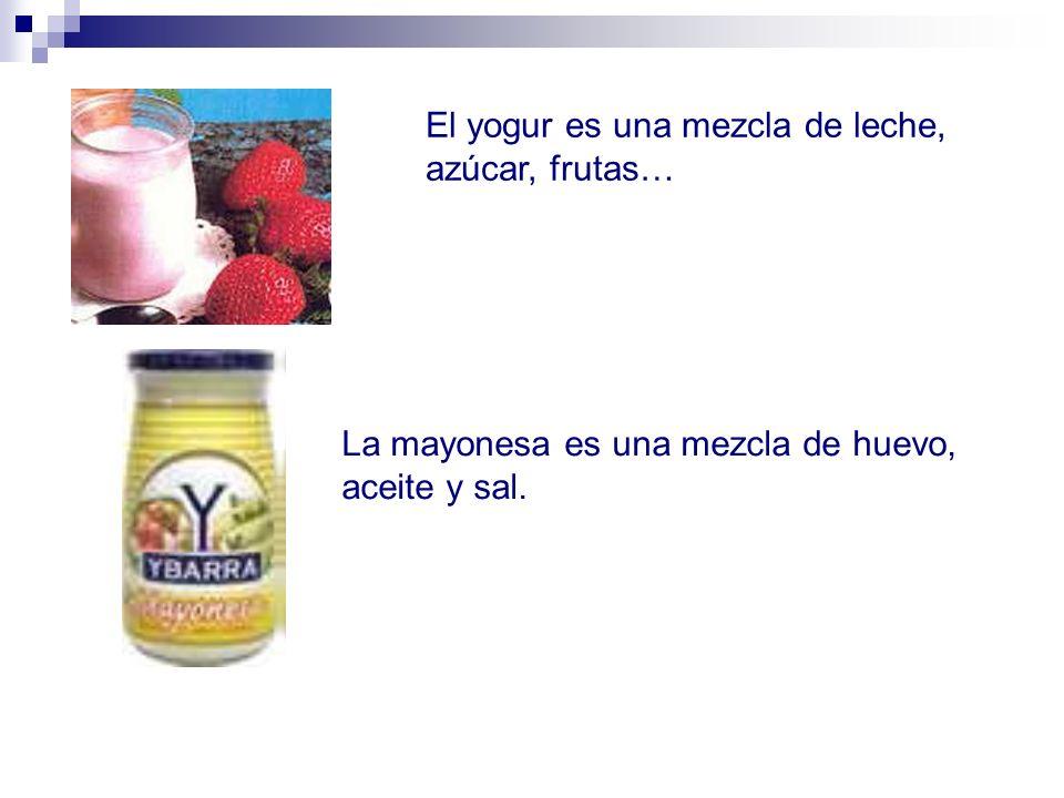 El yogur es una mezcla de leche, azúcar, frutas… La mayonesa es una mezcla de huevo, aceite y sal.