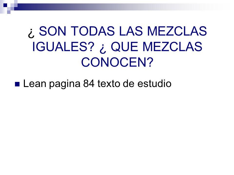 ¿ SON TODAS LAS MEZCLAS IGUALES? ¿ QUE MEZCLAS CONOCEN? Lean pagina 84 texto de estudio