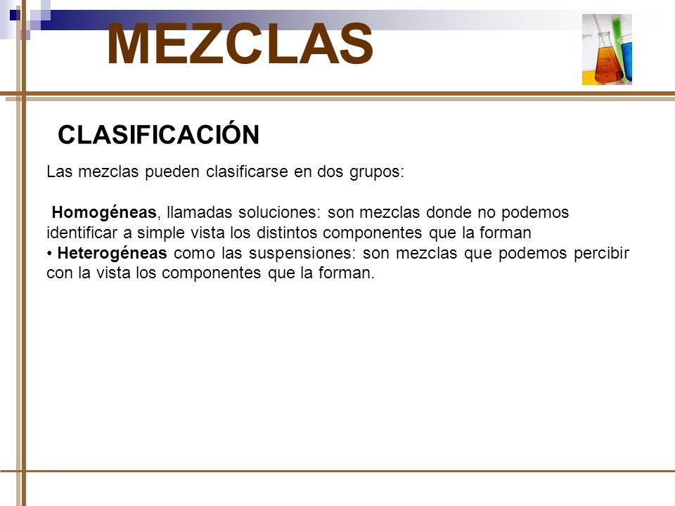MEZCLAS CLASIFICACIÓN Las mezclas pueden clasificarse en dos grupos: Homogéneas, llamadas soluciones: son mezclas donde no podemos identificar a simpl