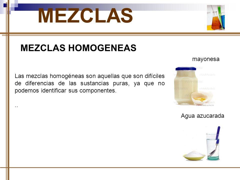 MEZCLAS MEZCLAS HOMOGENEAS Las mezclas homogéneas son aquellas que son difíciles de diferencias de las sustancias puras, ya que no podemos identificar sus componentes...