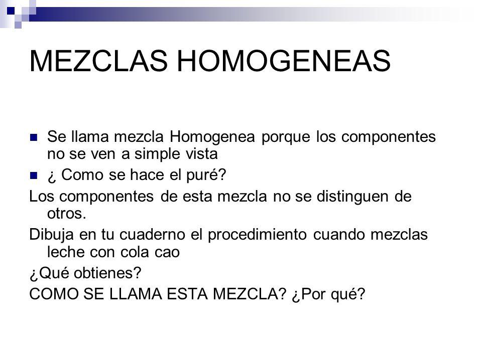 MEZCLAS HOMOGENEAS Se llama mezcla Homogenea porque los componentes no se ven a simple vista ¿ Como se hace el puré? Los componentes de esta mezcla no